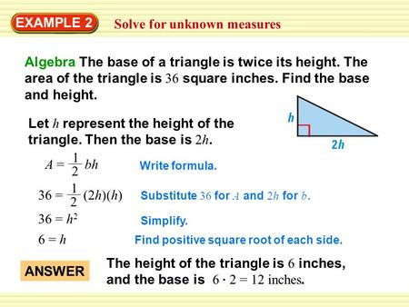 EXAMPLE 2 Solve for unknown measures Algebra The base of a triangle is twice its height. The area of the triangle is 36 square inches. Find the base and.