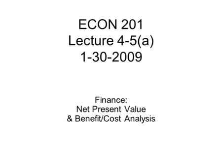 ECON 201 Lecture 4-5(a) 1-30-2009 Finance: Net Present Value & Benefit/Cost Analysis.