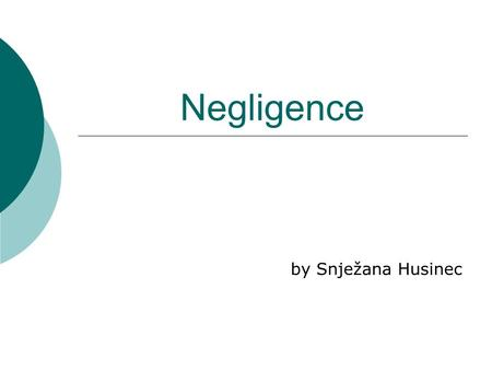 Negligence by Snježana Husinec. Negligence  failure to exercise the care toward others which a reasonable or prudent person would do in the circumstances,
