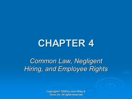 Copyright © 2008 by John Wiley & Sons, Inc. All rights reserved CHAPTER 4 Common Law, Negligent Hiring, and Employee Rights.