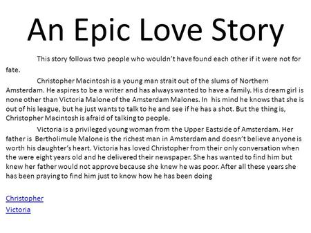 An Epic Love Story This story follows two people who wouldn't have found each other if it were not for fate. Christopher Macintosh is a young man strait.