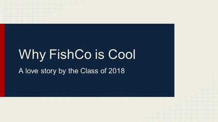 Why FishCo is Cool A love story by the Class of 2018.