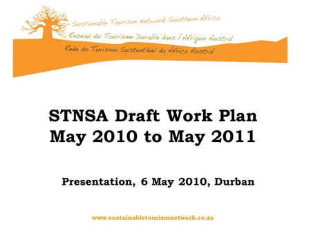 Www.sustainabletourismnetwork.co.za STNSA Draft Work Plan May 2010 to May 2011 Presentation, 6 May 2010, Durban.