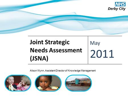 Joint Strategic Needs Assessment (JSNA) May 2011 Alison Wynn, Assistant Director of Knowledge Management.