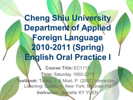 Cheng Shiu University Department of Applied Foreign Language 2010-2011 (Spring) English Oral Practice I Course Title: EC1112 Time: Saturday 1950-2215 Textbook: