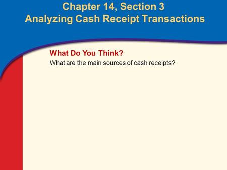 0 Glencoe Accounting Unit 4 Chapter 14 Copyright © by The McGraw-Hill Companies, Inc. All rights reserved. Chapter 14, Section 3 Analyzing Cash Receipt.