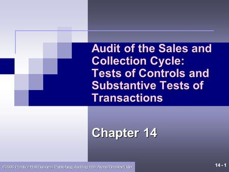 14 - 1 ©2006 Prentice Hall Business Publishing, Auditing 11/e, Arens/Beasley/Elder Audit of the Sales and Collection Cycle: Tests of Controls and Substantive.