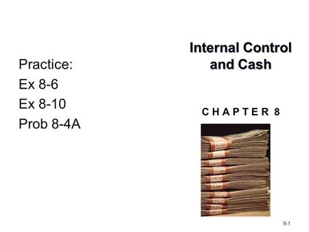 Internal Control and Cash Internal Control and Cash C H A P T E R 8 9-1 Practice: Ex 8-6 Ex 8-10 Prob 8-4A.