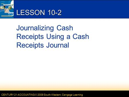 CENTURY 21 ACCOUNTING © 2009 South-Western, Cengage Learning LESSON 10-2 Journalizing Cash Receipts Using a Cash Receipts Journal.