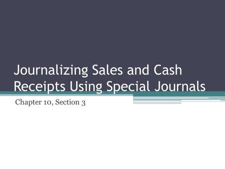 Journalizing Sales and Cash Receipts Using Special Journals Chapter 10, Section 3.