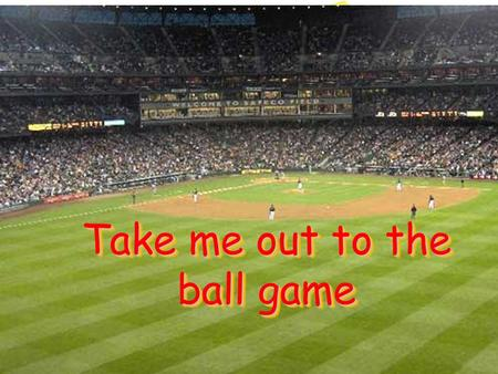 Take me out to the ball game. Take me out to the ball game Take me out to the ball game Take me out to the ball game Take me out to the ball game The.
