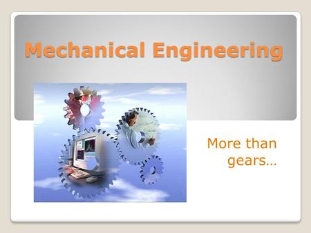Mechanical Engineering More than gears…. ME's Work side-by-side with Electrical Engineers Computer Scientists Civil Engineers Manufacturing Engineers.