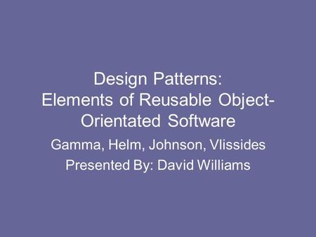 Design Patterns: Elements of Reusable Object- Orientated Software Gamma, Helm, Johnson, Vlissides Presented By: David Williams.