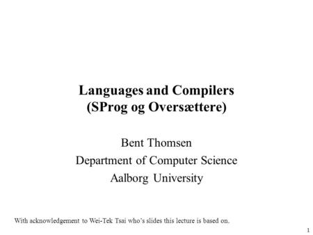 1 Languages and Compilers (SProg og Oversættere) Bent Thomsen Department of Computer Science Aalborg University With acknowledgement to Wei-Tek Tsai who's.