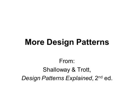 More Design Patterns From: Shalloway & Trott, Design Patterns Explained, 2 nd ed.