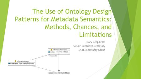The Use of Ontology Design Patterns for Metadata Semantics: Methods, Chances, and Limitations Gary Berg-Cross SOCoP Executive Secretary US RDA Advisory.