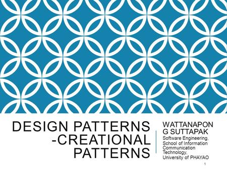 DESIGN PATTERNS -CREATIONAL PATTERNS WATTANAPON G SUTTAPAK Software Engineering, School of Information Communication Technology, University of PHAYAO 1.