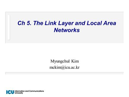 Ch 5. The Link Layer and Local Area Networks Myungchul Kim