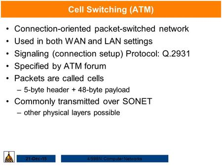 21-Dec-154/598N: Computer Networks Cell Switching (ATM) Connection-oriented packet-switched network Used in both WAN and LAN settings Signaling (connection.