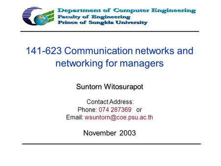Suntorn Witosurapot 141-623 Communication networks and networking for managers Suntorn Witosurapot Contact Address: Phone: 074 287369 or