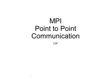 MPI Point to Point Communication CDP 1. Message Passing Definitions Application buffer Holds the data for send or receive Handled by the user System buffer.