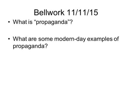 "Bellwork 11/11/15 What is ""propaganda""? What are some modern-day examples of propaganda?"