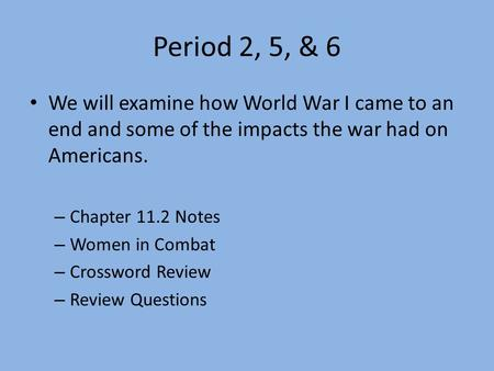 Period 2, 5, & 6 We will examine how World War I came to an end and some of the impacts the war had on Americans. – Chapter 11.2 Notes – Women in Combat.