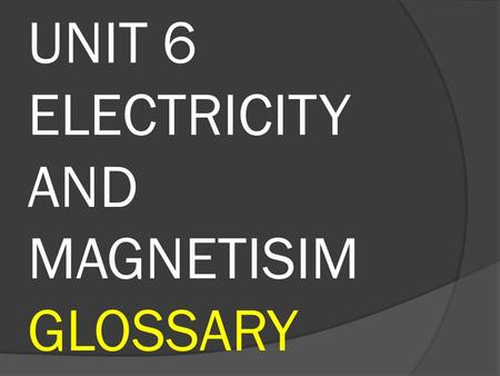 UNIT 6 ELECTRICITY AND MAGNETISIM GLOSSARY. Circuit: A set of different components conected which allow the flow of a electrical current These are: a.