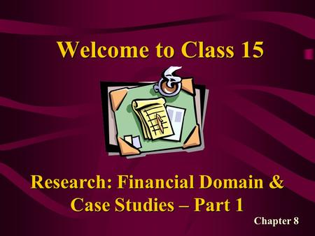 Welcome to Class 15 Research: Financial Domain & Case Studies – Part 1 Chapter 8.