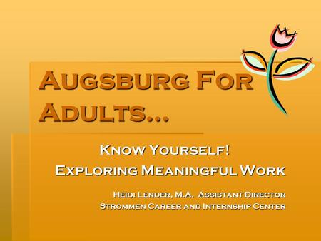 Augsburg For Adults… Know Yourself! Exploring Meaningful Work Heidi Lender, M.A. Assistant Director Strommen Career and Internship Center.