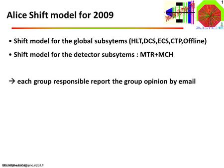 MG, YWB and CS 1 Alice Shift model for 2009 Shift model for the global subsytems (HLT,DCS,ECS,CTP,Offline) Shift model for the detector subsytems : MTR+MCH.