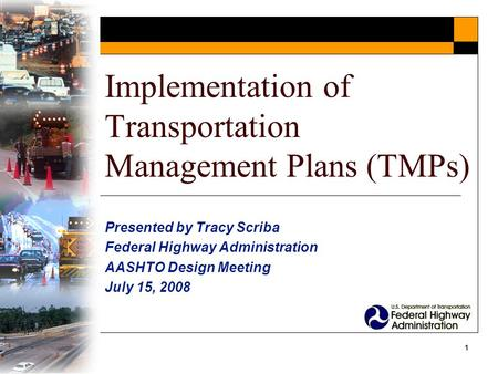 1 Implementation of Transportation Management Plans (TMPs) Presented by Tracy Scriba Federal Highway Administration AASHTO Design Meeting July 15, 2008.