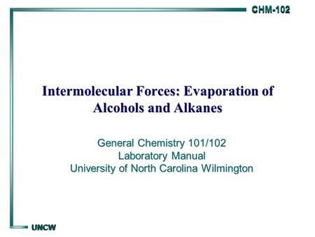 CHM-102 CHM-102 UNCW UNCW Intermolecular Forces: Evaporation of Alcohols and Alkanes General Chemistry 101/102 Laboratory Manual University of North Carolina.