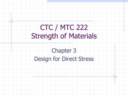 CTC / MTC 222 Strength of Materials Chapter 3 Design for Direct Stress.