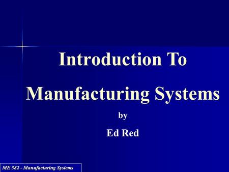 ME 582 - Manufacturing Systems Introduction To Manufacturing Systems by Ed Red Introduction To Manufacturing Systems by Ed Red.