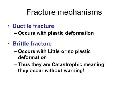 Fracture mechanisms Ductile fracture –Occurs with plastic deformation Brittle fracture –Occurs with Little or no plastic deformation –Thus they are Catastrophic.
