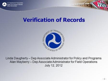 U.S. Department of Transportation Pipeline and Hazardous Materials Safety Administration - 1 - Verification of Records Linda Daugherty – Dep Associate.