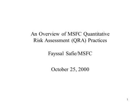 1 An Overview of MSFC Quantitative Risk Assessment (QRA) Practices Fayssal Safie/MSFC October 25, 2000.