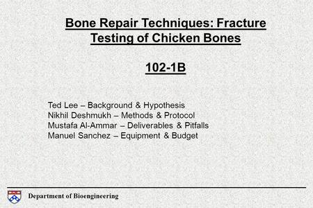 Department of Bioengineering Bone Repair Techniques: Fracture Testing of Chicken Bones 102-1B Ted Lee – Background & Hypothesis Nikhil Deshmukh – Methods.