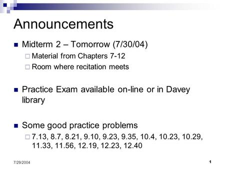 1 7/29/2004 Midterm 2 – Tomorrow (7/30/04)  Material from Chapters 7-12  Room where recitation meets Practice Exam available on-line or in Davey library.
