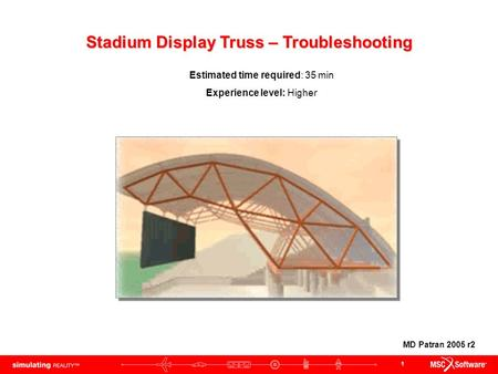 1 Stadium Display Truss – Troubleshooting Estimated time required: 35 min Experience level: Higher MD Patran 2005 r2.