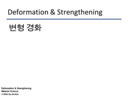 © GNU Su-Jin Kim Deformation & Strengthening Material Science Deformation & Strengthening 변형 경화.