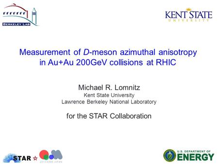 Measurement of D-meson azimuthal anisotropy in Au+Au 200GeV collisions at RHIC Michael R. Lomnitz Kent State University Lawrence Berkeley National Laboratory.