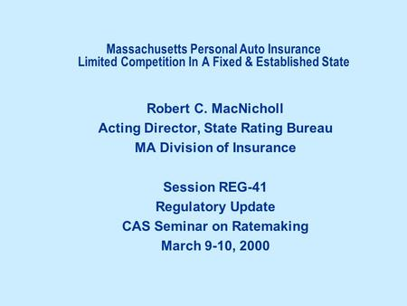 Massachusetts Personal Auto Insurance Limited Competition In A Fixed & Established State Robert C. MacNicholl Acting Director, State Rating Bureau MA Division.