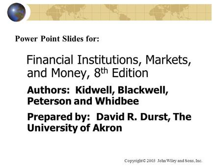 Copyright© 2003 John Wiley and Sons, Inc. Power Point Slides for: Financial Institutions, Markets, and Money, 8 th Edition Authors: Kidwell, Blackwell,