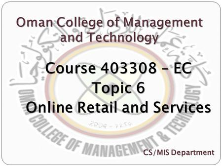 Oman College of Management and Technology Course 403308 – EC Topic 6 Online Retail and Services CS/MIS Department.