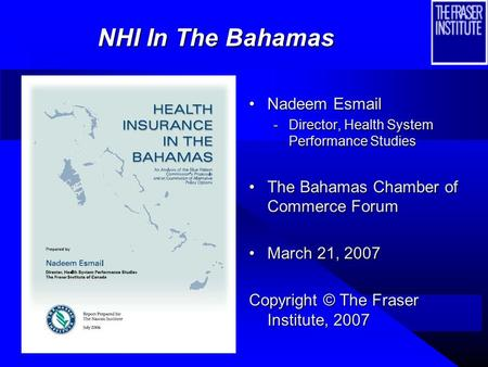 Nadeem Esmail -Director, Health System Performance Studies The Bahamas Chamber of Commerce Forum March 21, 2007 Copyright © The Fraser Institute, 2007.