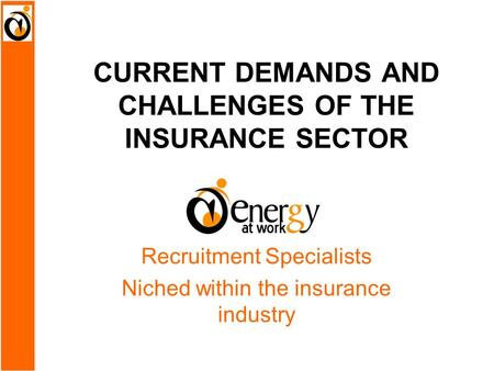 CURRENT DEMANDS AND CHALLENGES OF THE INSURANCE SECTOR Recruitment Specialists Niched within the insurance industry.