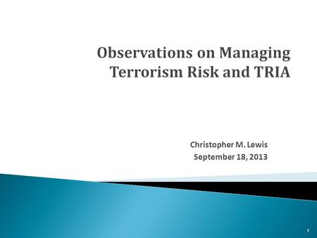 Christopher M. Lewis September 18, 2013 1.  The Terrorism Risk Insurance Act has worked and should be extended.  Terrorism, by conventional and unconventional.