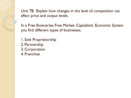 Unit 7B: Explain how changes in the level of competition can affect price and output levels. In a Free Enterprise, Free Market, Capitalistic Economic System.
